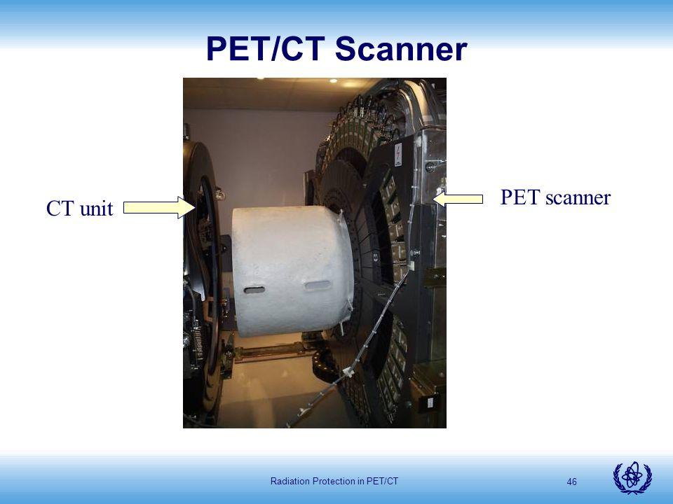 Radiation Protection in PET/CT 46 PET/CT Scanner PET scanner CT unit
