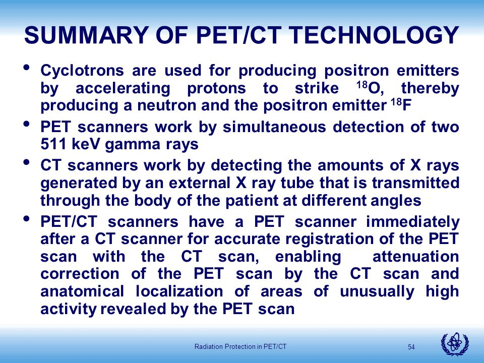 Radiation Protection in PET/CT 54 SUMMARY OF PET/CT TECHNOLOGY Cyclotrons are used for producing positron emitters by accelerating protons to strike 1