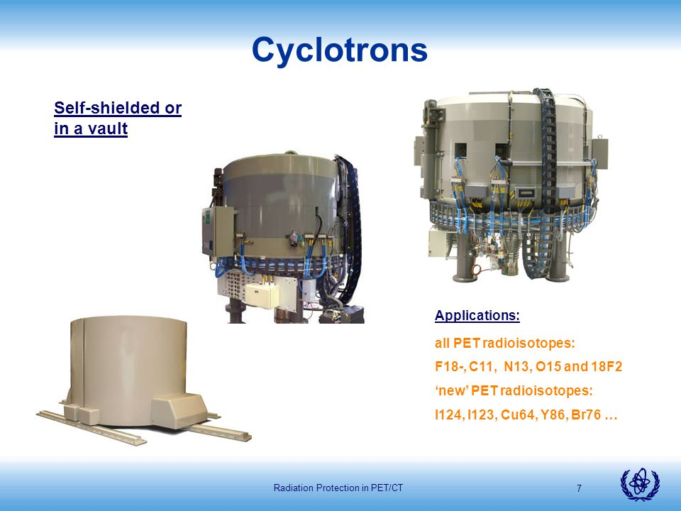 Radiation Protection in PET/CT 8 Cyclotrons CLASSIFIED BY: Particles - Single/Dual - Proton/Deuteron Energy - 7 to 18 or even 70 MeV Bombardment capabilities - Single/Dual beam Number of Targets - Quantity of radioactivity - Chemical form