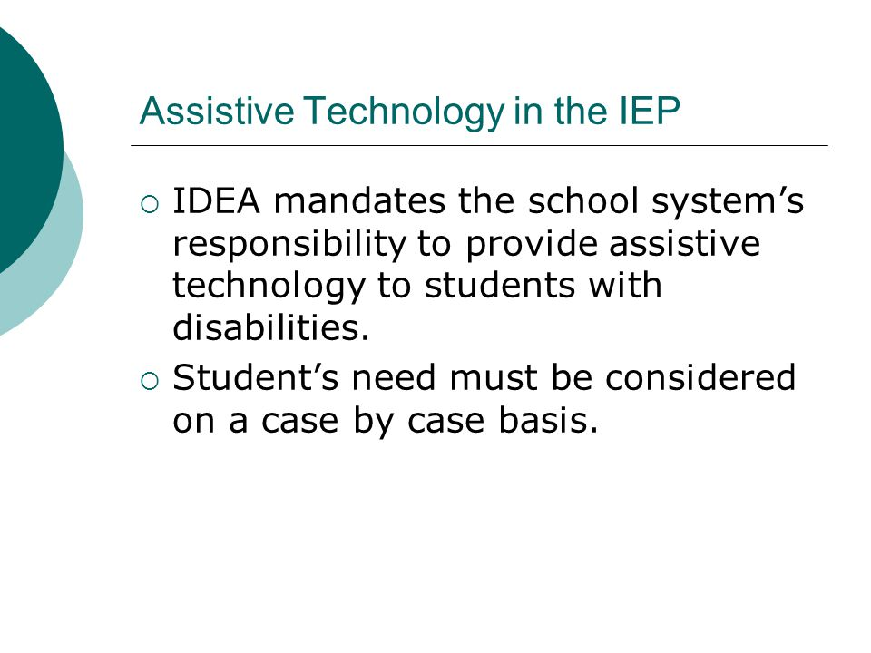 Assistive Technology in the IEP IDEA mandates the school systems responsibility to provide assistive technology to students with disabilities.