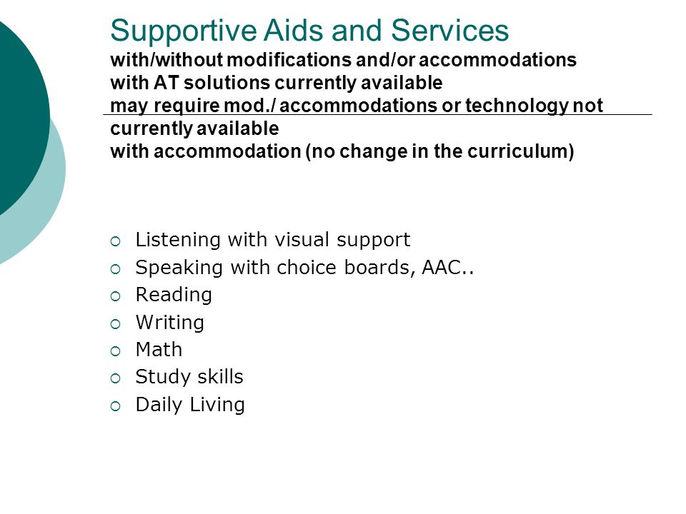 Supportive Aids and Services with/without modifications and/or accommodations with AT solutions currently available may require mod./ accommodations or technology not currently available with accommodation (no change in the curriculum) Listening with visual support Speaking with choice boards, AAC..