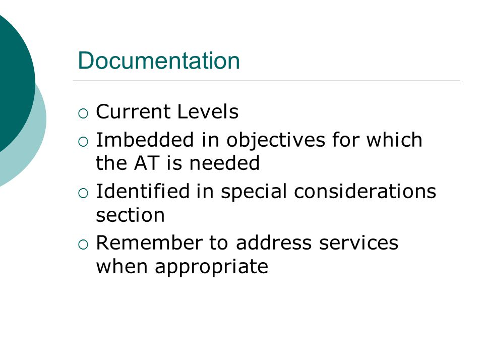 Documentation Current Levels Imbedded in objectives for which the AT is needed Identified in special considerations section Remember to address services when appropriate