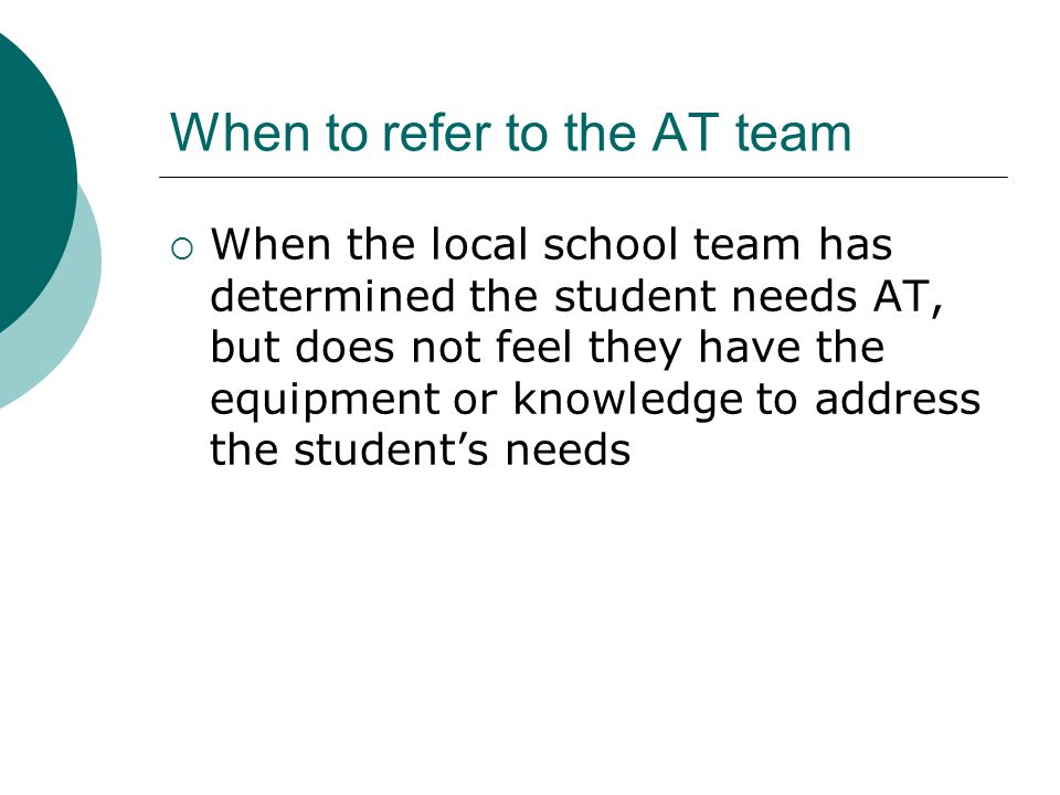 When to refer to the AT team When the local school team has determined the student needs AT, but does not feel they have the equipment or knowledge to address the students needs