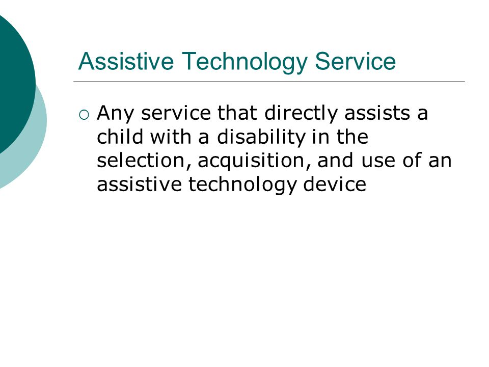 Assistive Technology Service Any service that directly assists a child with a disability in the selection, acquisition, and use of an assistive technology device