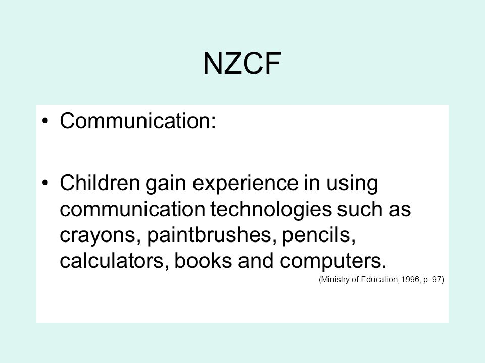 NZCF Communication: Children gain experience in using communication technologies such as crayons, paintbrushes, pencils, calculators, books and comput