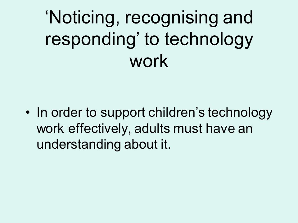 Noticing, recognising and responding to technology work In order to support childrens technology work effectively, adults must have an understanding a