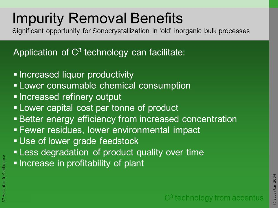 © accentus 2004 37 Accentus In Confidence C 3 technology from accentus Impurity Removal Benefits Significant opportunity for Sonocrystallization in old inorganic bulk processes Application of C 3 technology can facilitate: Increased liquor productivity Lower consumable chemical consumption Increased refinery output Lower capital cost per tonne of product Better energy efficiency from increased concentration Fewer residues, lower environmental impact Use of lower grade feedstock Less degradation of product quality over time Increase in profitability of plant