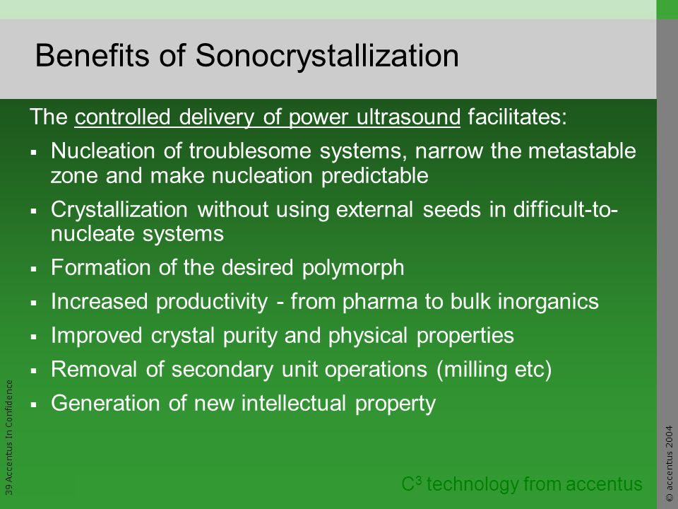 © accentus 2004 39 Accentus In Confidence C 3 technology from accentus Benefits of Sonocrystallization The controlled delivery of power ultrasound facilitates: Nucleation of troublesome systems, narrow the metastable zone and make nucleation predictable Crystallization without using external seeds in difficult-to- nucleate systems Formation of the desired polymorph Increased productivity - from pharma to bulk inorganics Improved crystal purity and physical properties Removal of secondary unit operations (milling etc) Generation of new intellectual property