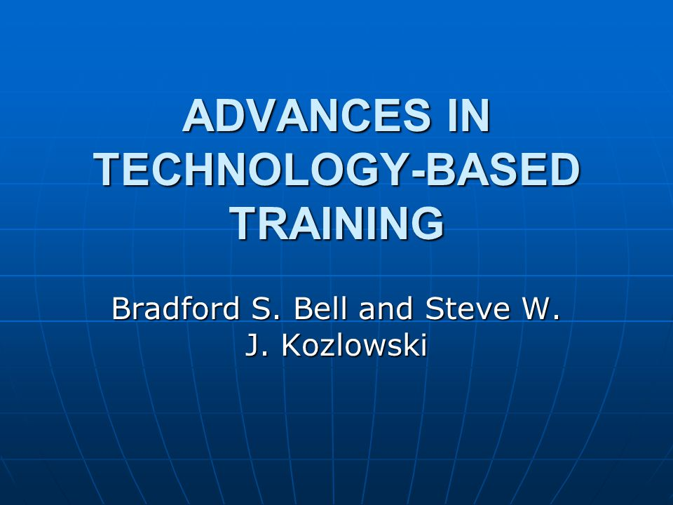 ADVANCES IN TECHNOLOGY-BASED TRAINING Bradford S. Bell and Steve W. J. Kozlowski