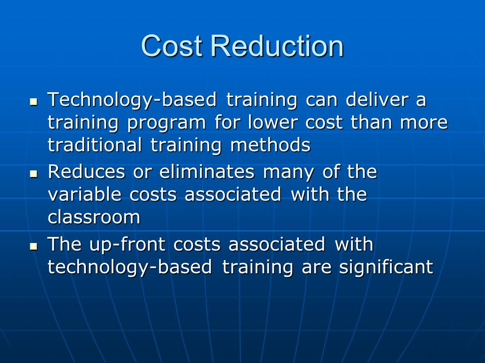 Cost Reduction Technology-based training can deliver a training program for lower cost than more traditional training methods Technology-based training can deliver a training program for lower cost than more traditional training methods Reduces or eliminates many of the variable costs associated with the classroom Reduces or eliminates many of the variable costs associated with the classroom The up-front costs associated with technology-based training are significant The up-front costs associated with technology-based training are significant