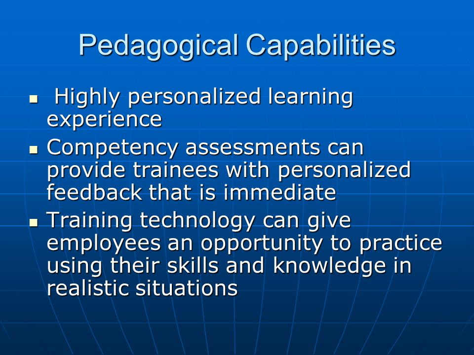 Pedagogical Capabilities Highly personalized learning experience Highly personalized learning experience Competency assessments can provide trainees with personalized feedback that is immediate Competency assessments can provide trainees with personalized feedback that is immediate Training technology can give employees an opportunity to practice using their skills and knowledge in realistic situations Training technology can give employees an opportunity to practice using their skills and knowledge in realistic situations