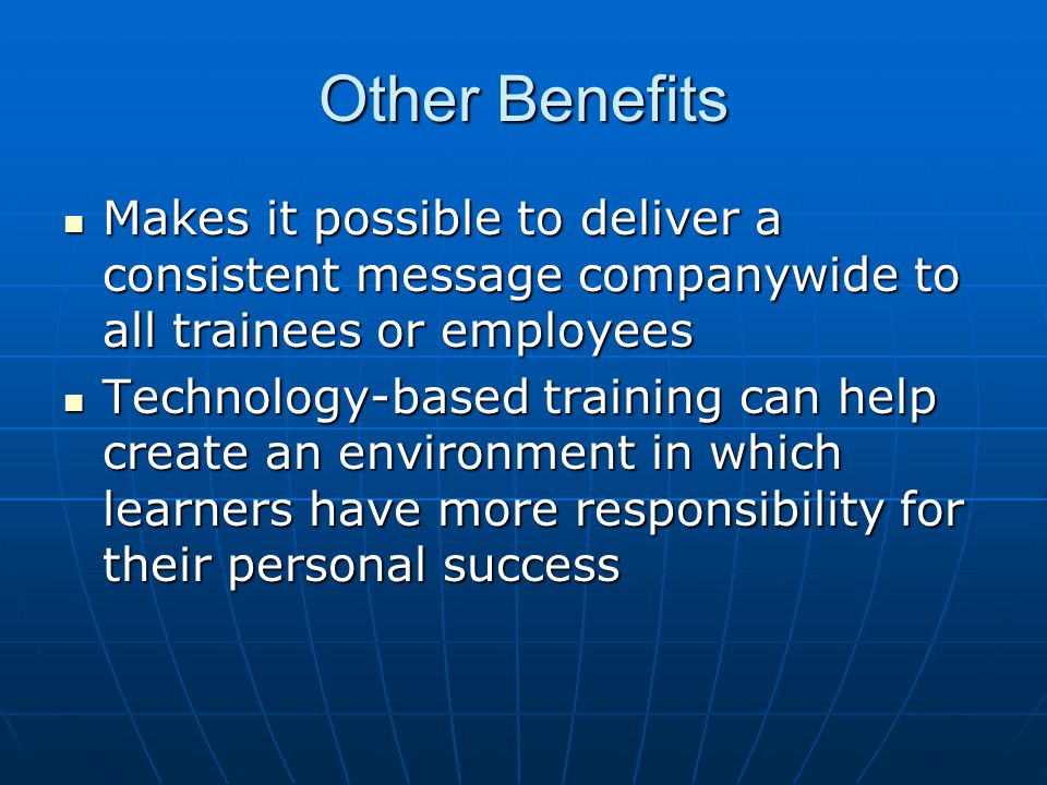 Other Benefits Makes it possible to deliver a consistent message companywide to all trainees or employees Makes it possible to deliver a consistent me