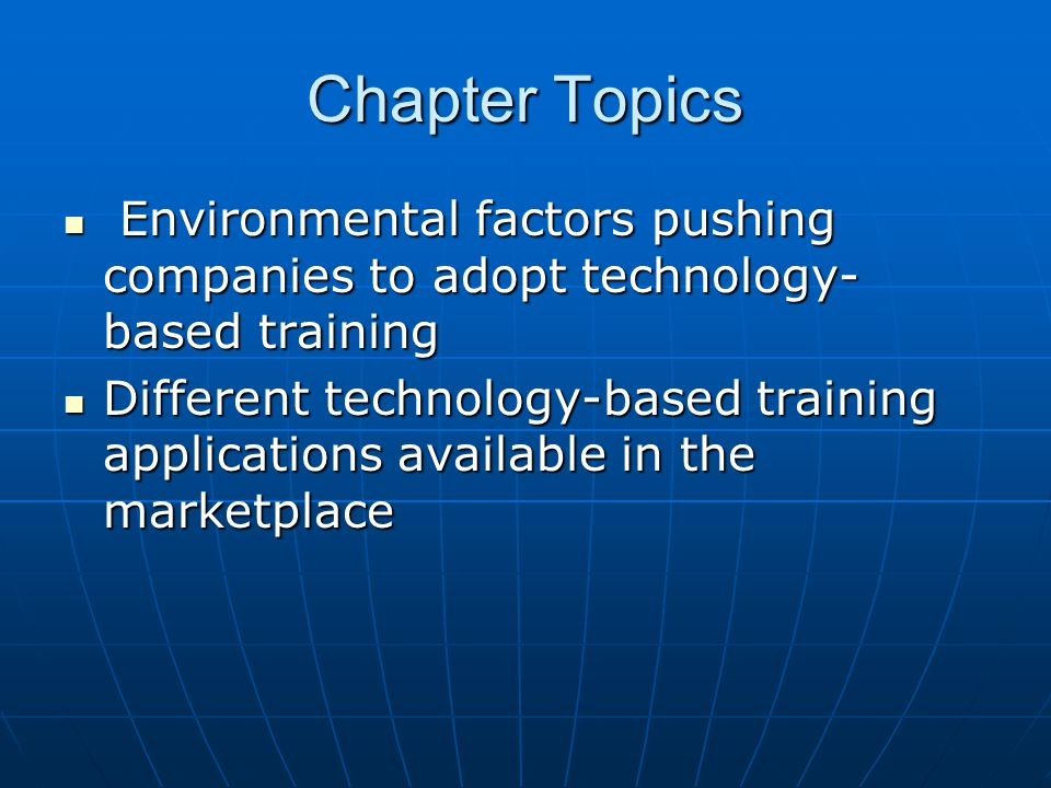 Chapter Topics Environmental factors pushing companies to adopt technology- based training Environmental factors pushing companies to adopt technology- based training Different technology-based training applications available in the marketplace Different technology-based training applications available in the marketplace