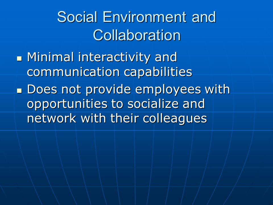 Social Environment and Collaboration Minimal interactivity and communication capabilities Minimal interactivity and communication capabilities Does not provide employees with opportunities to socialize and network with their colleagues Does not provide employees with opportunities to socialize and network with their colleagues