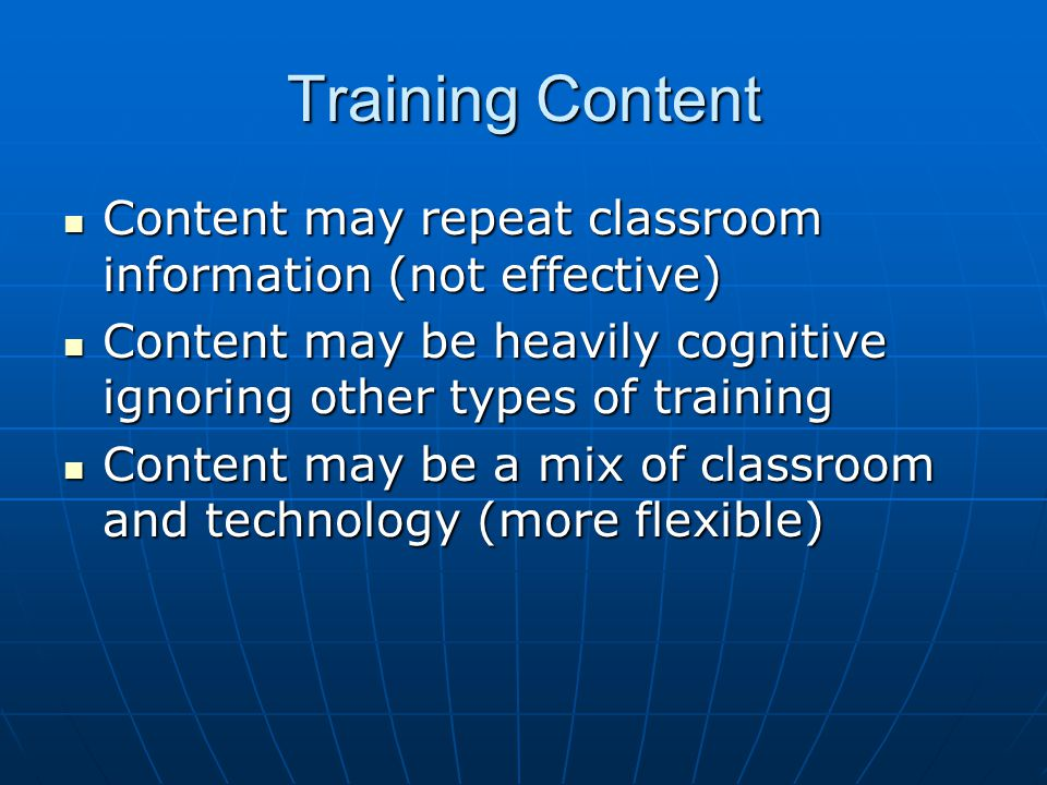Training Content Content may repeat classroom information (not effective) Content may repeat classroom information (not effective) Content may be heavily cognitive ignoring other types of training Content may be heavily cognitive ignoring other types of training Content may be a mix of classroom and technology (more flexible) Content may be a mix of classroom and technology (more flexible)