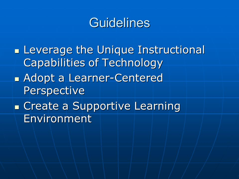 Guidelines Leverage the Unique Instructional Capabilities of Technology Leverage the Unique Instructional Capabilities of Technology Adopt a Learner-Centered Perspective Adopt a Learner-Centered Perspective Create a Supportive Learning Environment Create a Supportive Learning Environment