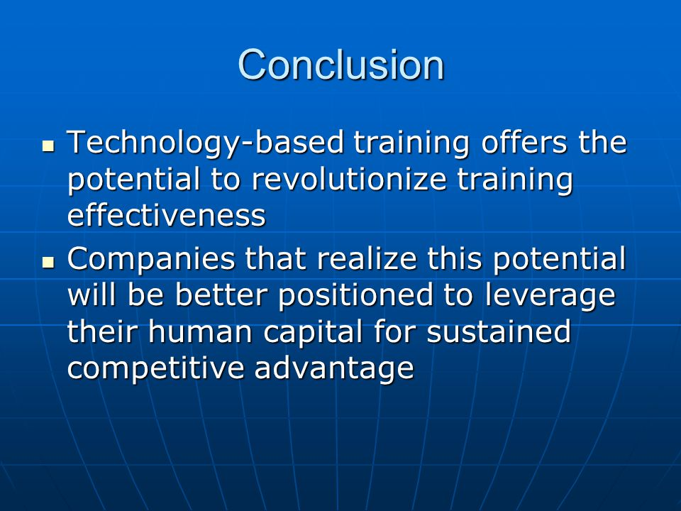 Conclusion Technology-based training offers the potential to revolutionize training effectiveness Technology-based training offers the potential to re