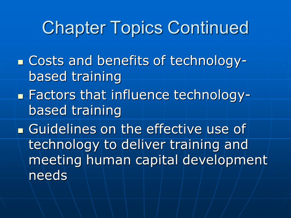 Chapter Topics Continued Costs and benefits of technology- based training Costs and benefits of technology- based training Factors that influence technology- based training Factors that influence technology- based training Guidelines on the effective use of technology to deliver training and meeting human capital development needs Guidelines on the effective use of technology to deliver training and meeting human capital development needs