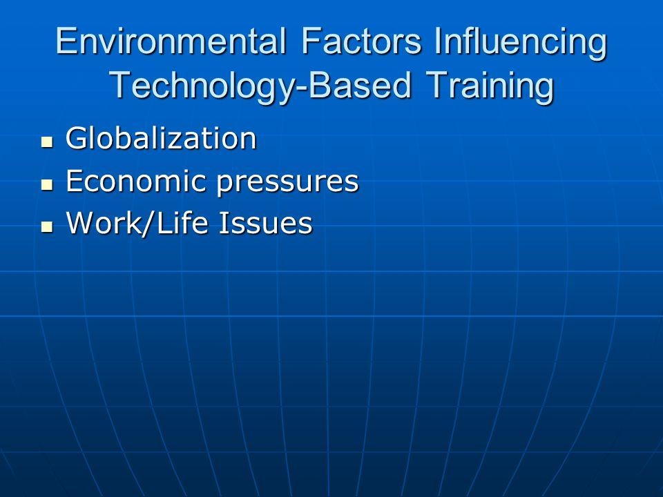Environmental Factors Influencing Technology-Based Training Globalization Globalization Economic pressures Economic pressures Work/Life Issues Work/Li