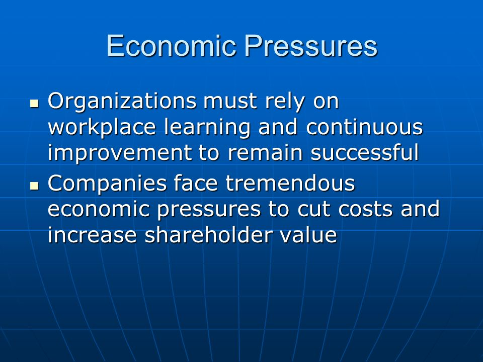 Economic Pressures Organizations must rely on workplace learning and continuous improvement to remain successful Organizations must rely on workplace