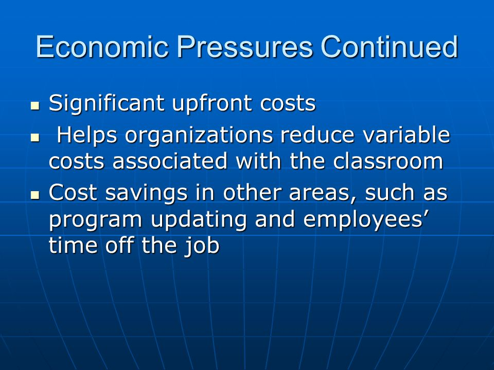 Economic Pressures Continued Significant upfront costs Significant upfront costs Helps organizations reduce variable costs associated with the classroom Helps organizations reduce variable costs associated with the classroom Cost savings in other areas, such as program updating and employees time off the job Cost savings in other areas, such as program updating and employees time off the job