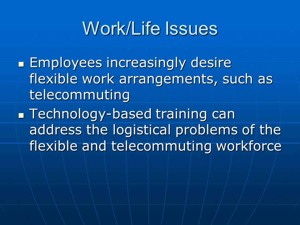 Work/Life Issues Employees increasingly desire flexible work arrangements, such as telecommuting Employees increasingly desire flexible work arrangeme