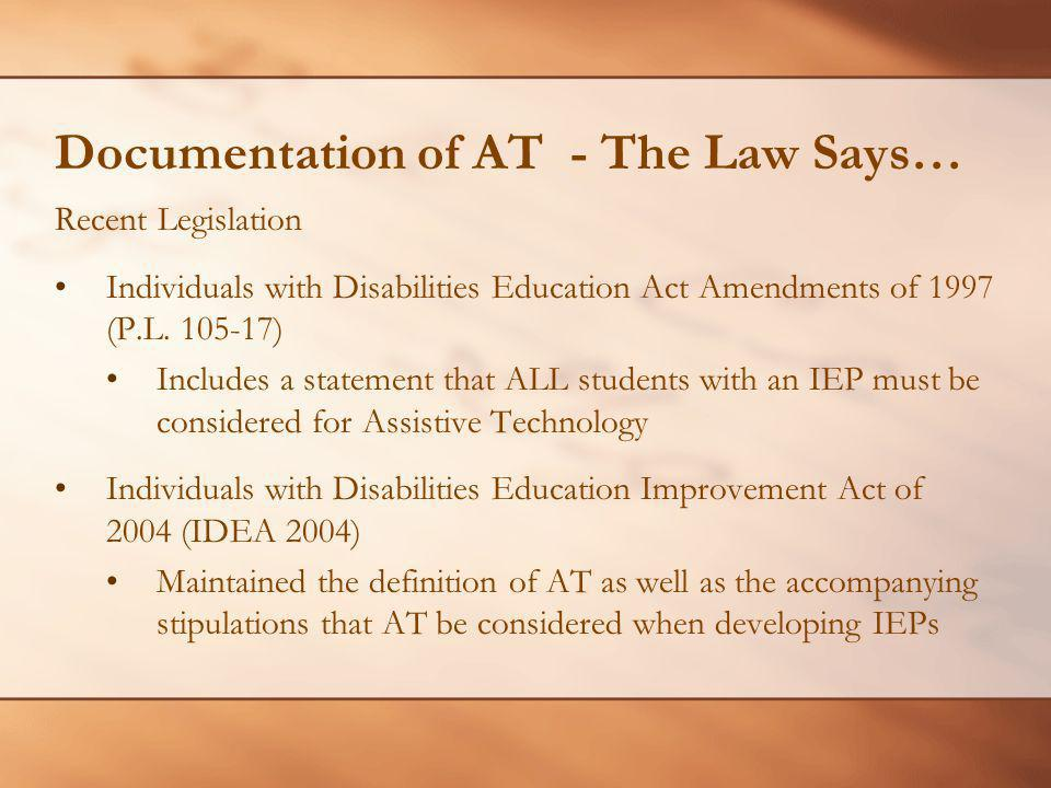 Documentation of AT - The Law Says… Recent Legislation Individuals with Disabilities Education Act Amendments of 1997 (P.L. 105-17) Includes a stateme