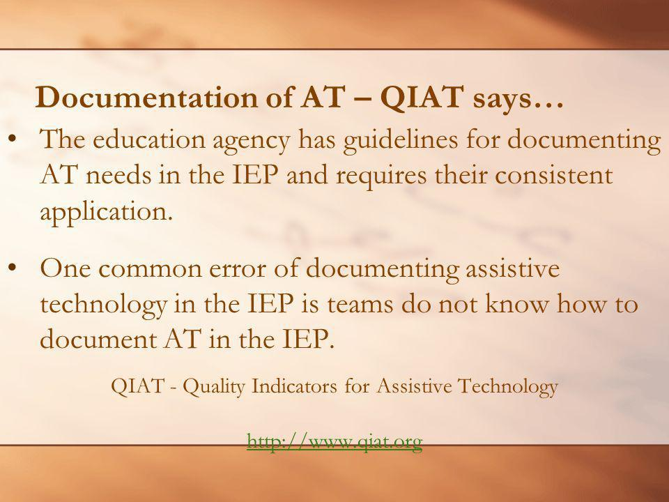 Documentation of AT – QIAT says… The education agency has guidelines for documenting AT needs in the IEP and requires their consistent application.