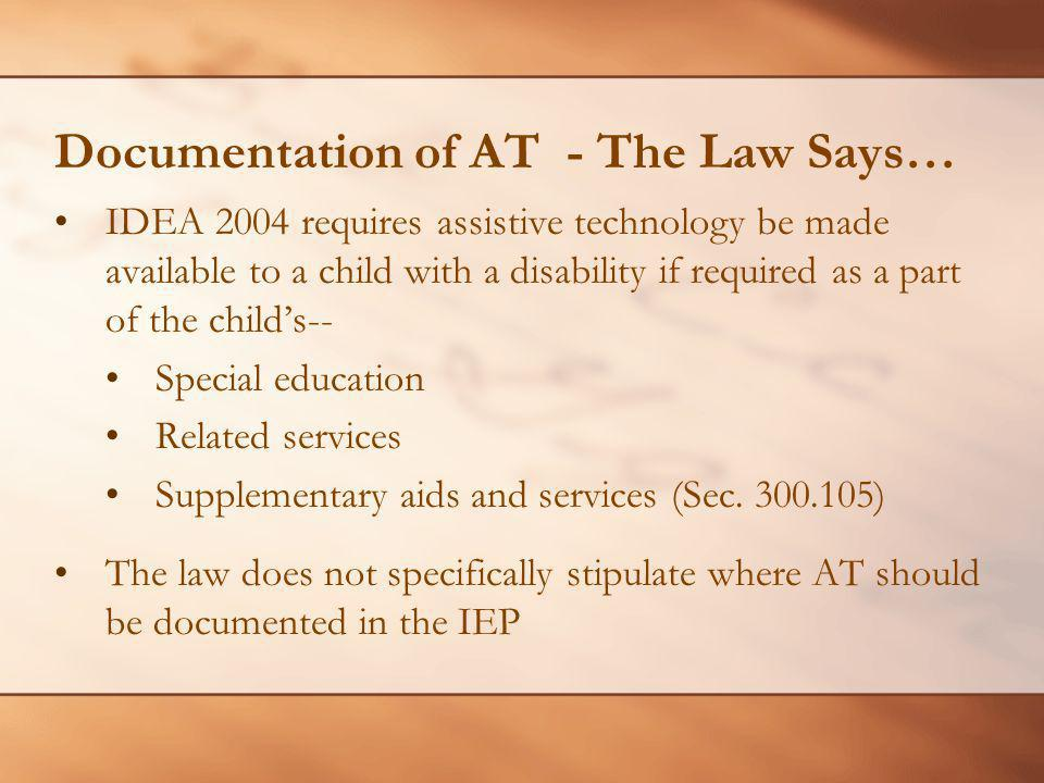 Documentation of AT - The Law Says… IDEA 2004 requires assistive technology be made available to a child with a disability if required as a part of th