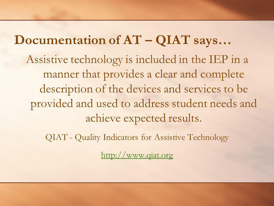 Documentation of AT – QIAT says… Assistive technology is included in the IEP in a manner that provides a clear and complete description of the devices and services to be provided and used to address student needs and achieve expected results.