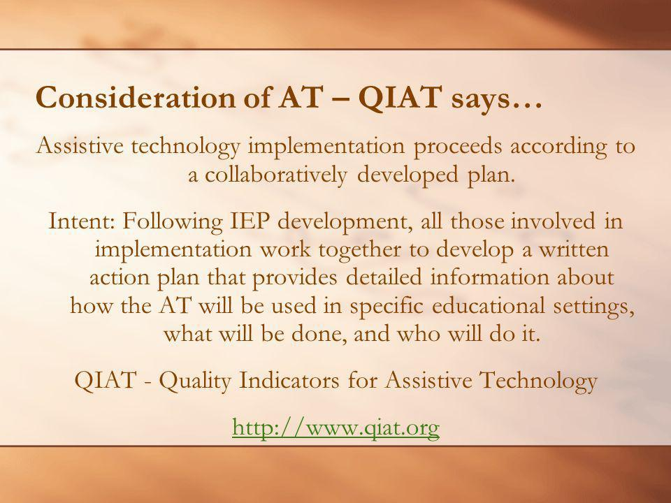 Consideration of AT – QIAT says… Assistive technology implementation proceeds according to a collaboratively developed plan. Intent: Following IEP dev