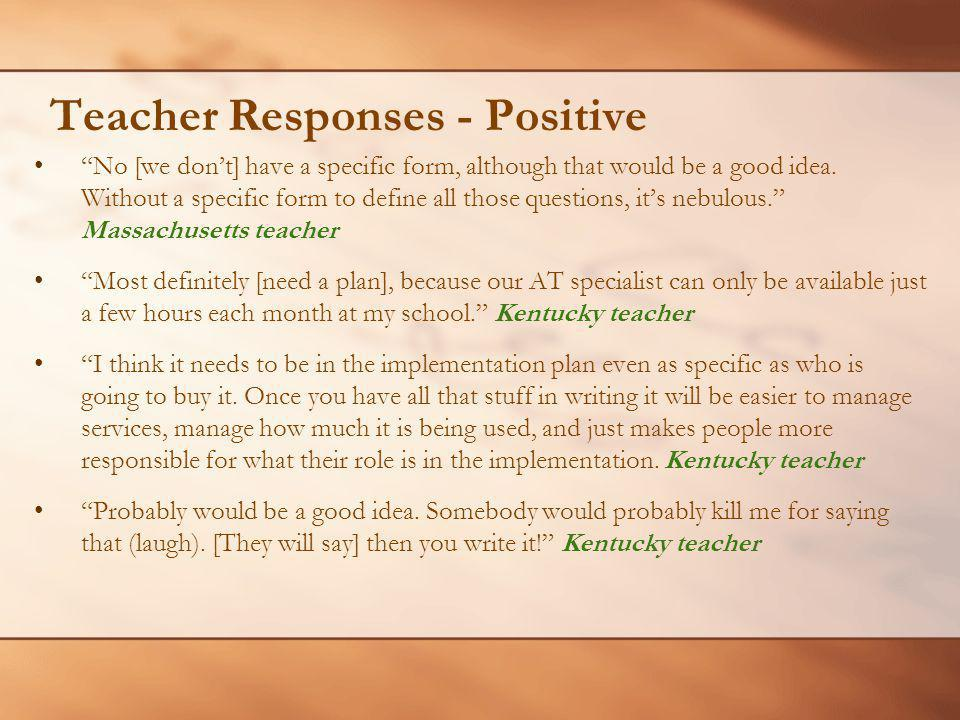 Teacher Responses - Positive No [we dont] have a specific form, although that would be a good idea. Without a specific form to define all those questi