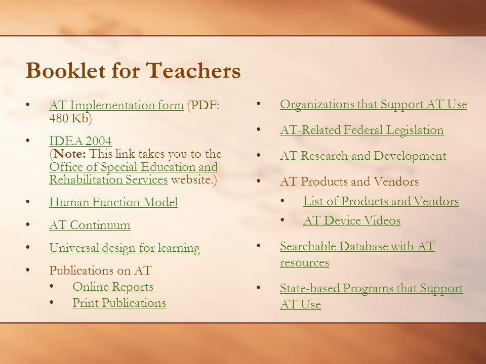 Booklet for Teachers AT Implementation form (PDF: 480 Kb)AT Implementation form IDEA 2004 (Note: This link takes you to the Office of Special Education and Rehabilitation Services website.)IDEA 2004 Office of Special Education and Rehabilitation Services Human Function Model AT ContinuumAT Continuum Universal design for learning Publications on AT Online Reports Print Publications Organizations that Support AT Use AT-Related Federal Legislation AT Research and Development AT Research and Development AT Products and Vendors List of Products and Vendors AT Device Videos Searchable Database with AT resources Searchable Database with AT resources State-based Programs that Support AT Use State-based Programs that Support AT Use