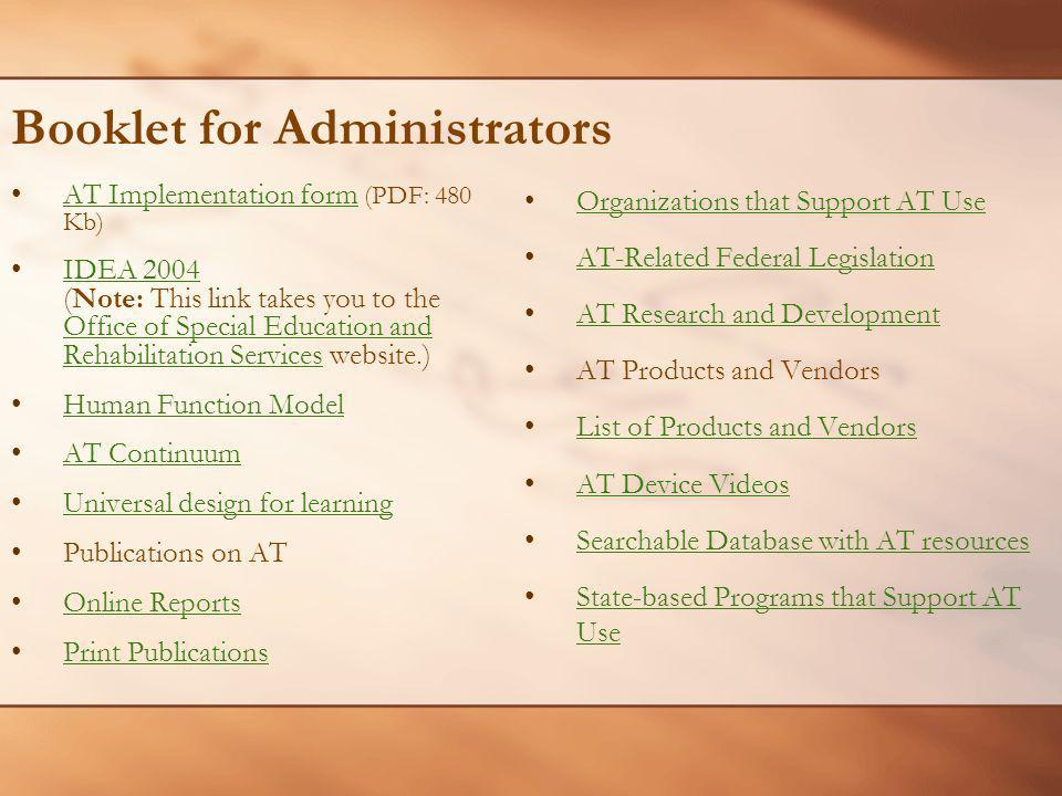 Booklet for Administrators AT Implementation form (PDF: 480 Kb)AT Implementation form IDEA 2004 (Note: This link takes you to the Office of Special Education and Rehabilitation Services website.)IDEA 2004 Office of Special Education and Rehabilitation Services Human Function Model AT ContinuumAT Continuum Universal design for learning Publications on AT Online Reports Print Publications Organizations that Support AT Use AT-Related Federal Legislation AT Research and Development AT Research and Development AT Products and Vendors List of Products and Vendors AT Device Videos Searchable Database with AT resources State-based Programs that Support AT Use State-based Programs that Support AT Use