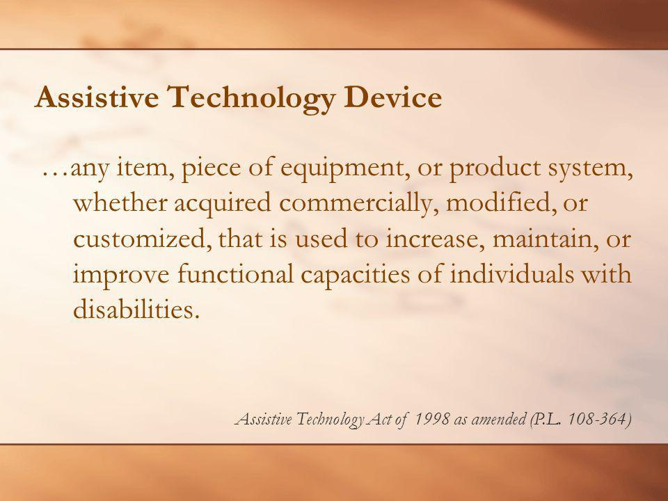 Assistive Technology Device …any item, piece of equipment, or product system, whether acquired commercially, modified, or customized, that is used to increase, maintain, or improve functional capacities of individuals with disabilities.