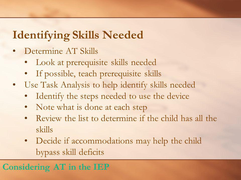 Identifying Skills Needed Determine AT Skills Look at prerequisite skills needed If possible, teach prerequisite skills Use Task Analysis to help identify skills needed Identify the steps needed to use the device Note what is done at each step Review the list to determine if the child has all the skills Decide if accommodations may help the child bypass skill deficits Considering AT in the IEP