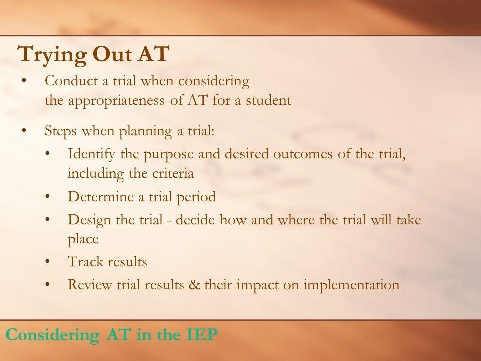 Trying Out AT Conduct a trial when considering the appropriateness of AT for a student Steps when planning a trial: Identify the purpose and desired o