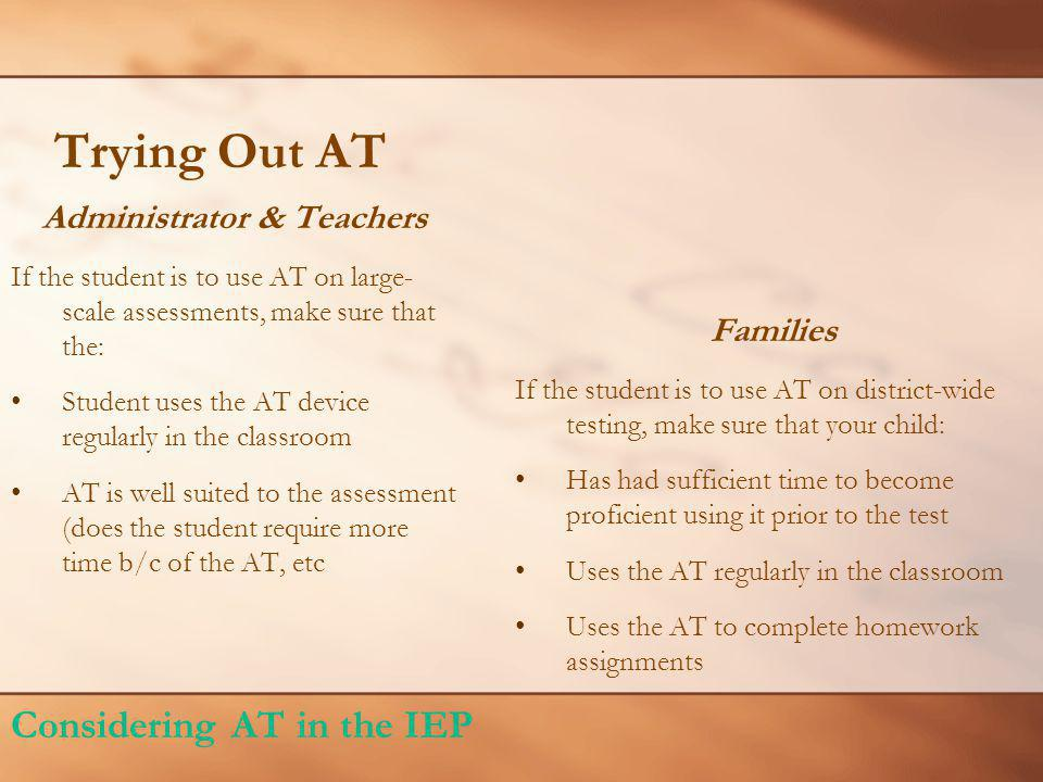 Trying Out AT Administrator & Teachers If the student is to use AT on large- scale assessments, make sure that the: Student uses the AT device regularly in the classroom AT is well suited to the assessment (does the student require more time b/c of the AT, etc Families If the student is to use AT on district-wide testing, make sure that your child: Has had sufficient time to become proficient using it prior to the test Uses the AT regularly in the classroom Uses the AT to complete homework assignments Considering AT in the IEP