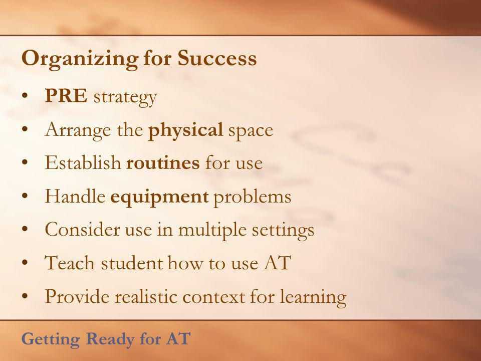 Organizing for Success PRE strategy Arrange the physical space Establish routines for use Handle equipment problems Consider use in multiple settings