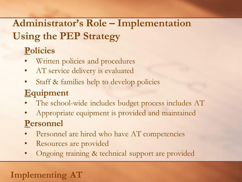 Administrators Role – Implementation Using the PEP Strategy P Policies Written policies and procedures AT service delivery is evaluated Staff & families help to develop policies E Equipment The school-wide includes budget process includes AT Appropriate equipment is provided and maintained P Personnel Personnel are hired who have AT competencies Resources are provided Ongoing training & technical support are provided Implementing AT