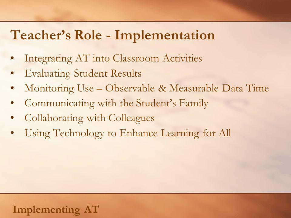 Teachers Role - Implementation Integrating AT into Classroom Activities Evaluating Student Results Monitoring Use – Observable & Measurable Data Time Communicating with the Students Family Collaborating with Colleagues Using Technology to Enhance Learning for All Implementing AT