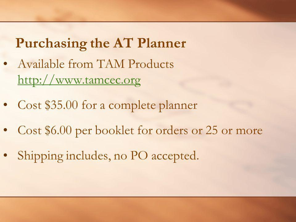 Purchasing the AT Planner Available from TAM Products http://www.tamcec.org http://www.tamcec.org Cost $35.00 for a complete planner Cost $6.00 per booklet for orders or 25 or more Shipping includes, no PO accepted.