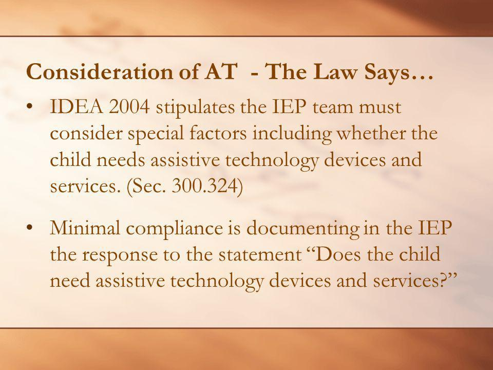 Consideration of AT - The Law Says… IDEA 2004 stipulates the IEP team must consider special factors including whether the child needs assistive technology devices and services.
