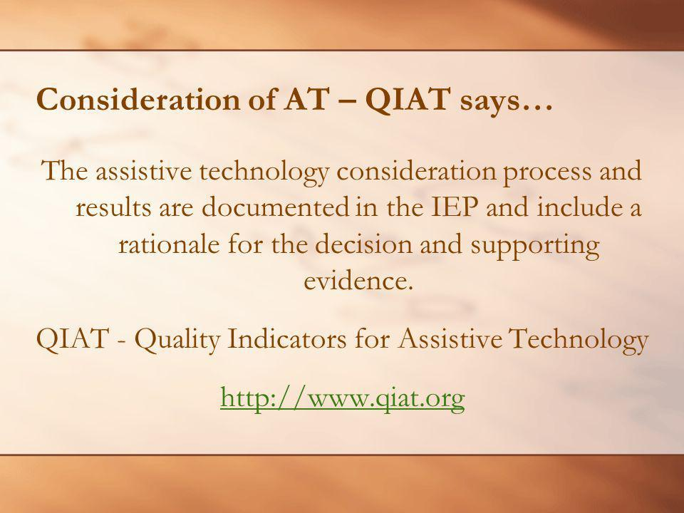 Consideration of AT – QIAT says… The assistive technology consideration process and results are documented in the IEP and include a rationale for the