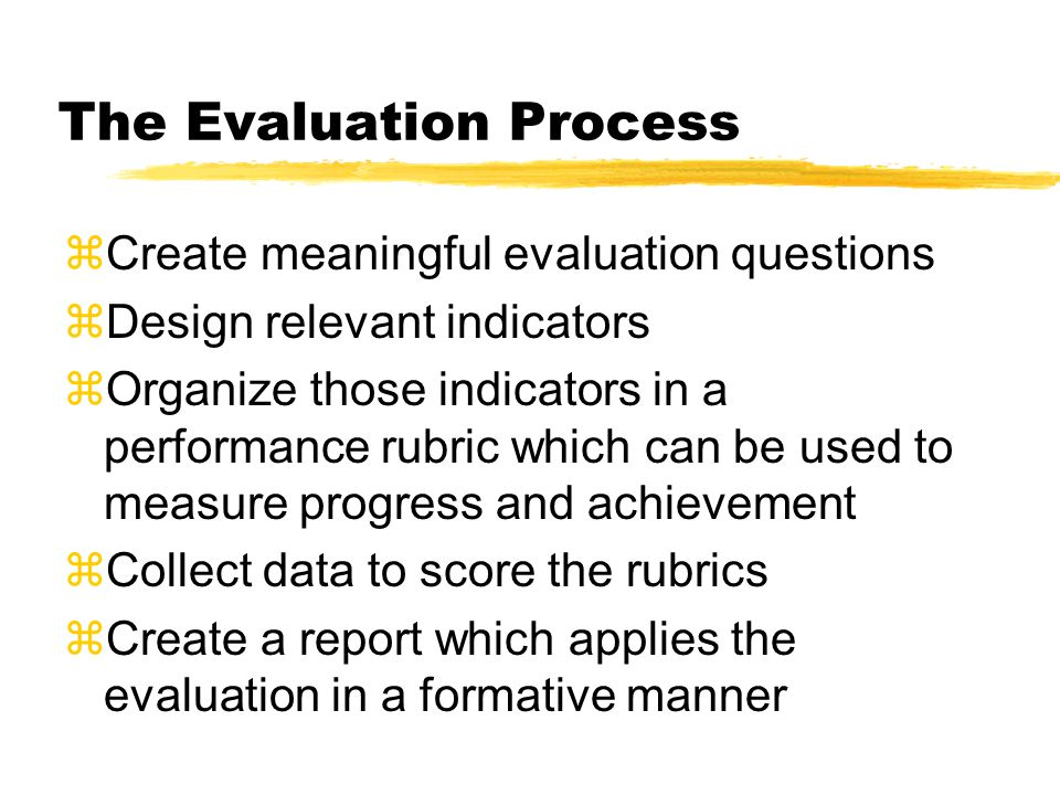 The Evaluation Process zCreate meaningful evaluation questions zDesign relevant indicators zOrganize those indicators in a performance rubric which can be used to measure progress and achievement zCollect data to score the rubrics zCreate a report which applies the evaluation in a formative manner