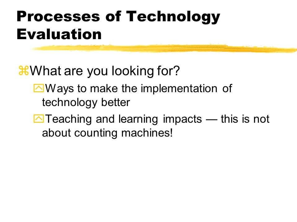 Processes of Technology Evaluation zWhat are you looking for? yWays to make the implementation of technology better yTeaching and learning impacts thi