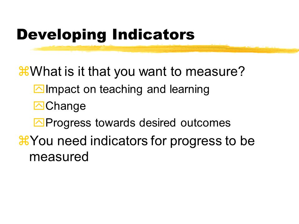 Developing Indicators zWhat is it that you want to measure.