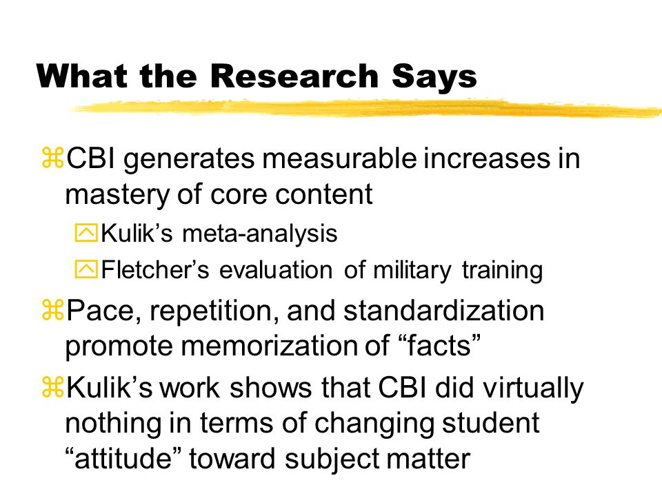 What the Research Says zCBI generates measurable increases in mastery of core content yKuliks meta-analysis yFletchers evaluation of military training