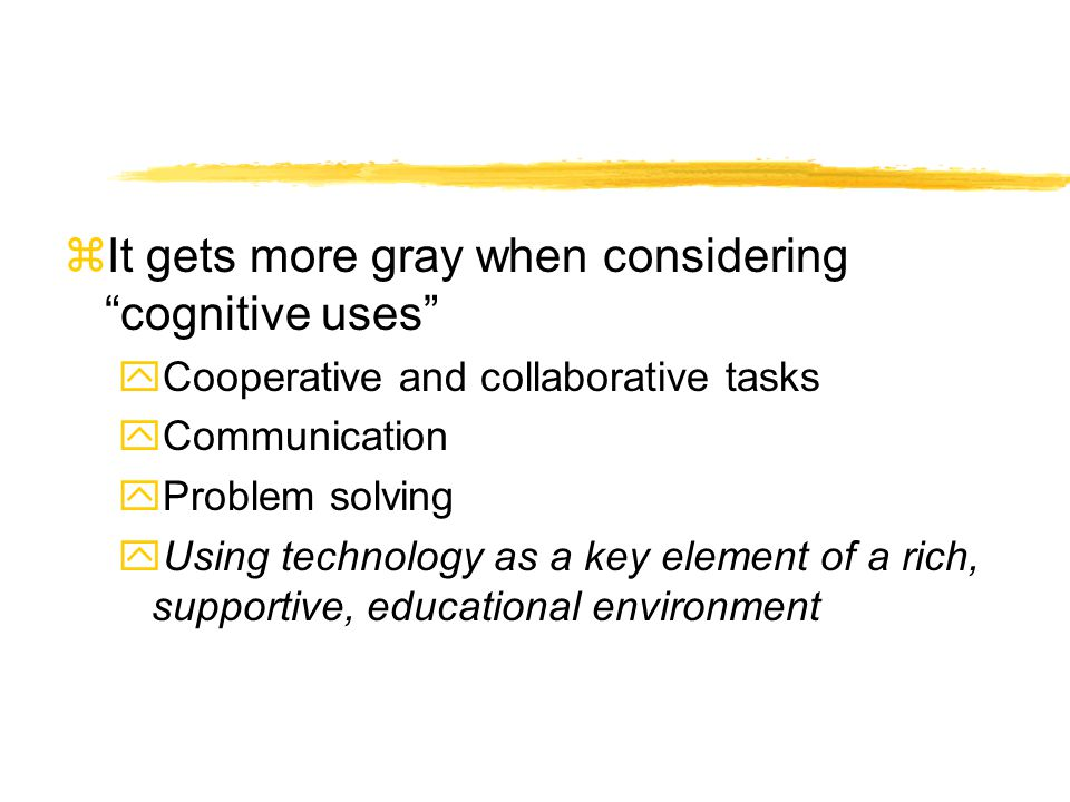 zIt gets more gray when considering cognitive uses yCooperative and collaborative tasks yCommunication yProblem solving yUsing technology as a key element of a rich, supportive, educational environment