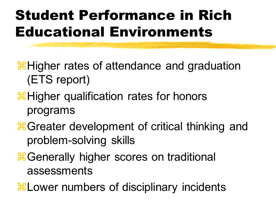 Student Performance in Rich Educational Environments zHigher rates of attendance and graduation (ETS report) zHigher qualification rates for honors pr